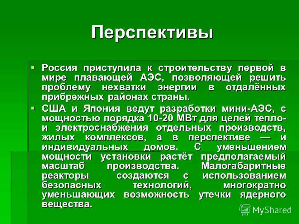 Перспективы Россия приступила к строительству первой в мире плавающей АЭС, позволяющей решить проблему нехватки энергии в отдалённых прибрежных районах страны. Россия приступила к строительству первой в мире плавающей АЭС, позволяющей решить проблему