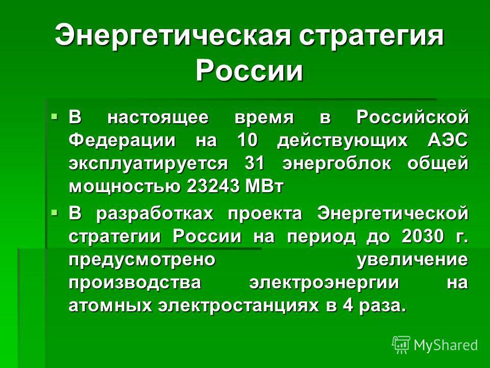 Энергетическая стратегия России В настоящее время в Российской Федерации на 10 действующих АЭС эксплуатируется 31 энергоблок общей мощностью 23243 МВт В настоящее время в Российской Федерации на 10 действующих АЭС эксплуатируется 31 энергоблок общей
