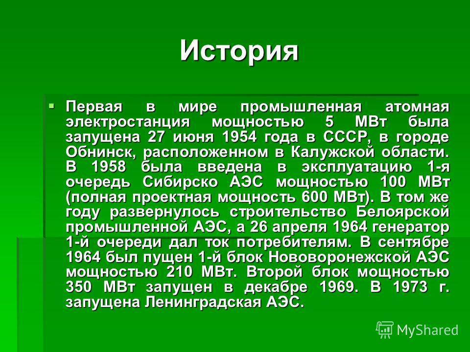 История Первая в мире промышленная атомная электростанция мощностью 5 МВт была запущена 27 июня 1954 года в СССР, в городе Обнинск, расположенном в Калужской области. В 1958 была введена в эксплуатацию 1-я очередь Сибирско АЭС мощностью 100 МВт (полн