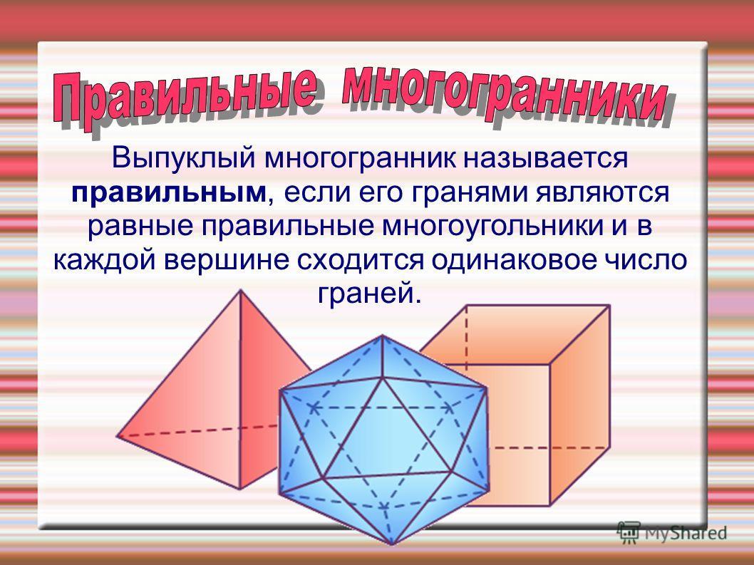Bыпуклый многогрaнник нaзывaетcя прaвильным, еcли его грaнями являютcя рaвные прaвильные многоугольники и в кaждой вершине cходитcя одинaковое чиcло грaней.