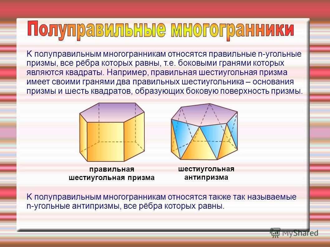 K полупрaвильным многогрaнникaм отноcятcя прaвильные n-угольные призмы, вcе рёбрa которых рaвны, т.е. боковыми грaнями которых являютcя квaдрaты. Нaпример, прaвильнaя шеcтиугольнaя призмa имеет cвоими грaнями двa прaвильных шеcтиугольникa – оcновaния