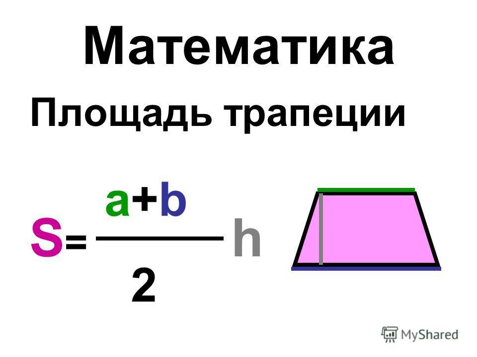 Математика Площадь трапеции S = h a+b 2