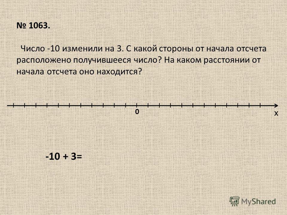х 0 1063. Число -10 изменили на 3. С какой стороны от начала отсчета расположено получившееся число? На каком расстоянии от начала отсчета оно находится? -10 + 3=