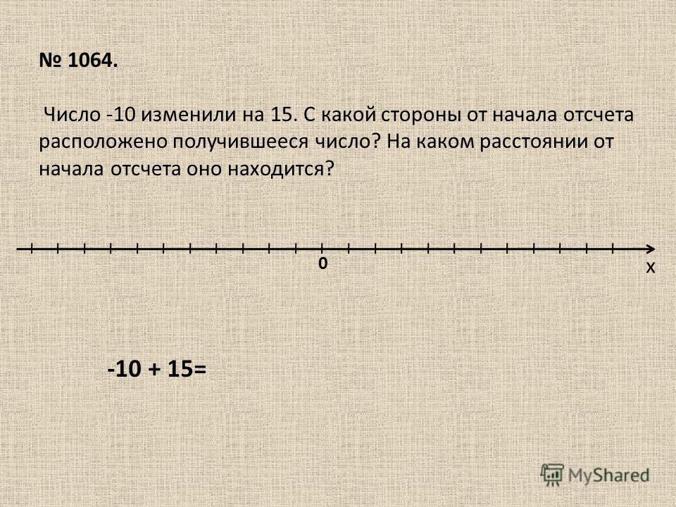 х 0 1064. Число -10 изменили на 15. С какой стороны от начала отсчета расположено получившееся число? На каком расстоянии от начала отсчета оно находится? -10 + 15=