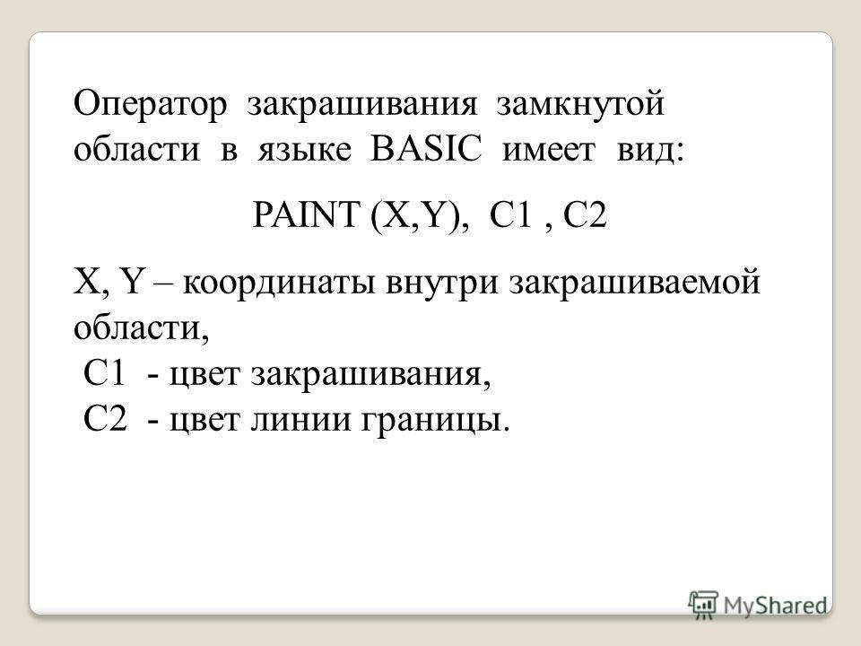 Оператор закрашивания замкнутой области в языке BASIC имеет вид: PAINT (X,Y), С1, С2 X, Y – координаты внутри закрашиваемой области, С1 - цвет закрашивания, С2 - цвет линии границы.