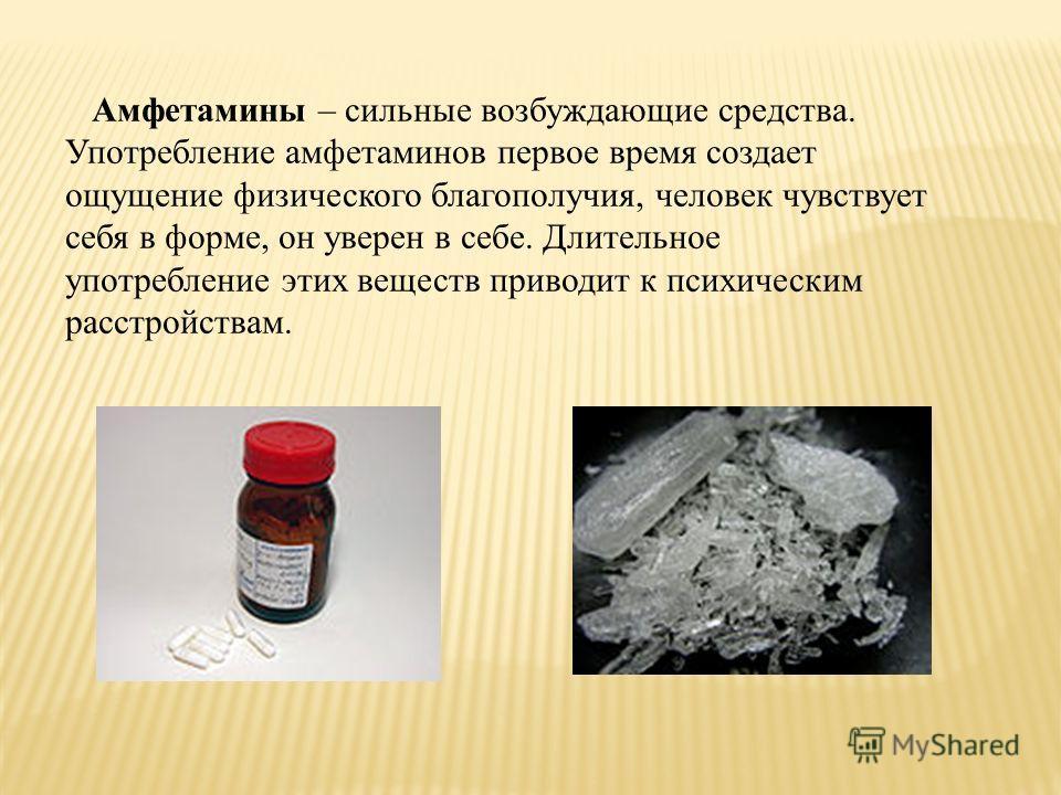 Амфетамины – сильные возбуждающие средства. Употребление амфетаминов первое время создает ощущение физического благополучия, человек чувствует себя в форме, он уверен в себе. Длительное употребление этих веществ приводит к психическим расстройствам.