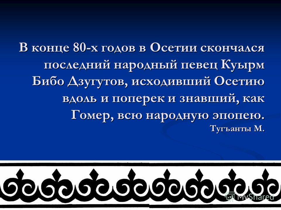 В конце 80-х годов в Осетии скончался последний народный певец Куырм Бибо Дзугутов, исходивший Осетию вдоль и поперек и знавший, как Гомер, всю народную эпопею. Тугъанты М.