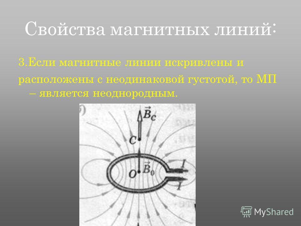 Свойства магнитных линий: 3.Если магнитные линии искривлены и расположены с неодинаковой густотой, то МП – является неоднородным.