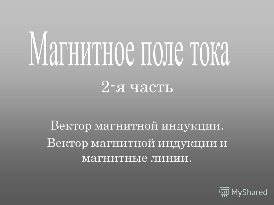 2-я часть Вектор магнитной индукции. Вектор магнитной индукции и магнитные линии.