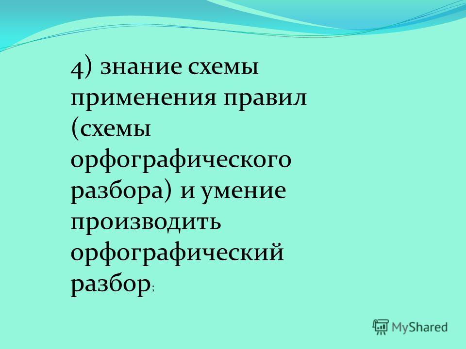 4) знание схемы применения правил (схемы орфографического разбора) и умение производить орфографический разбор ;