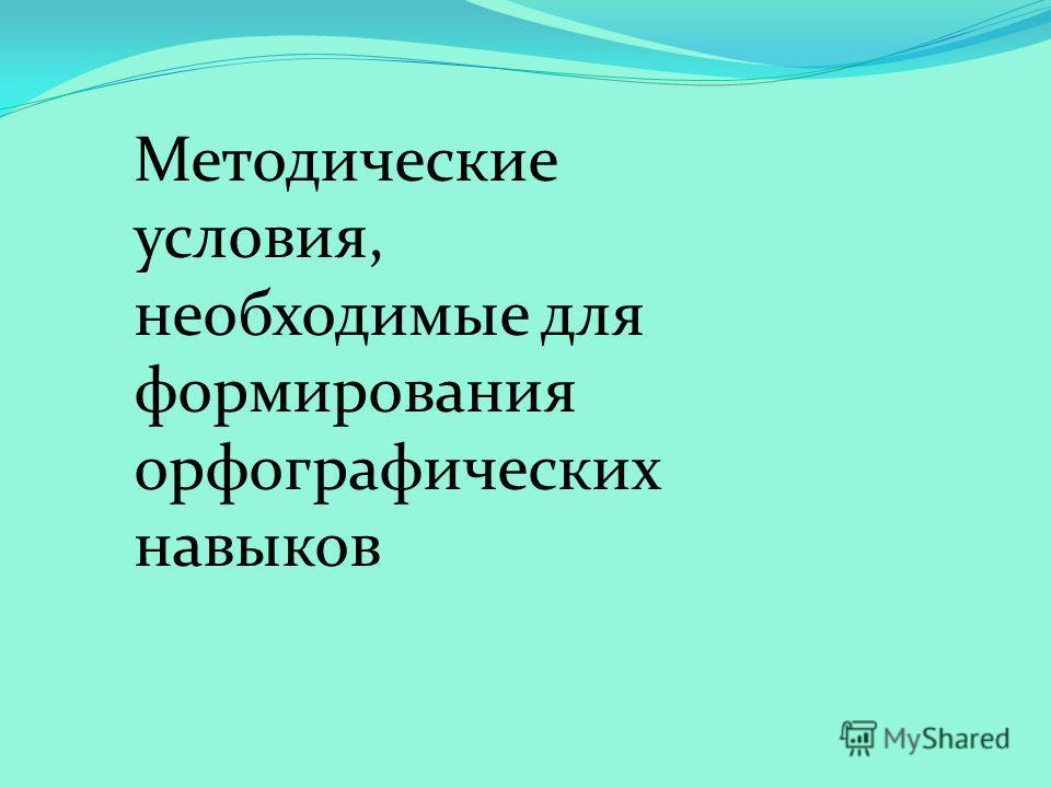 Методические условия, необходимые для формирования орфографических навыков