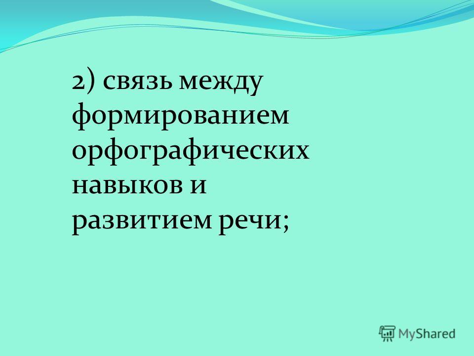 2) связь между формированием орфографических навыков и развитием речи;