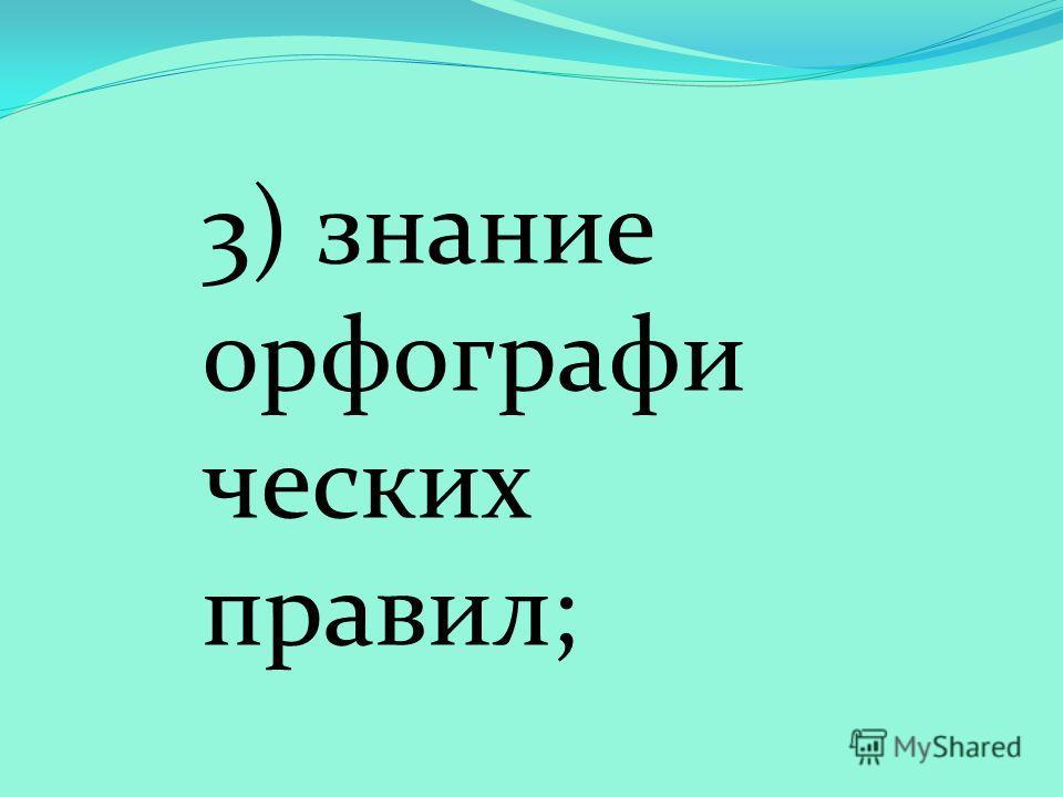 3) знание орфографи ческих правил;