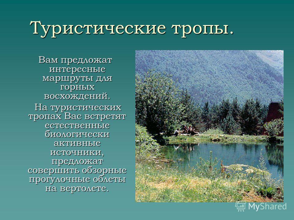 Туристические тропы. Вам предложат интересные маршруты для горных восхождений. Вам предложат интересные маршруты для горных восхождений. На туристических тропах Вас встретят естественные биологически активные источники, предложат совершить обзорные п