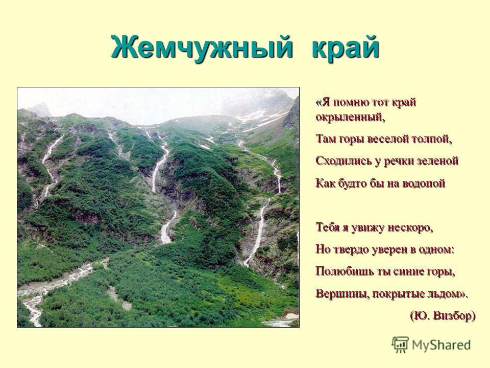 «Я помню тот край окрыленный, Там горы веселой толпой, Сходились у речки зеленой Как будто бы на водопой Тебя я увижу нескоро, Но твердо уверен в одном: Полюбишь ты синие горы, Вершины, покрытые льдом». (Ю. Визбор) Жемчужный край