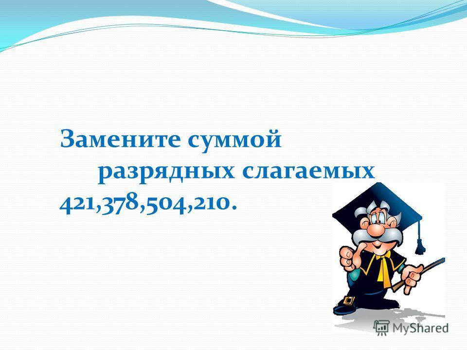 Замените суммой разрядных слагаемых 421,378,504,210.