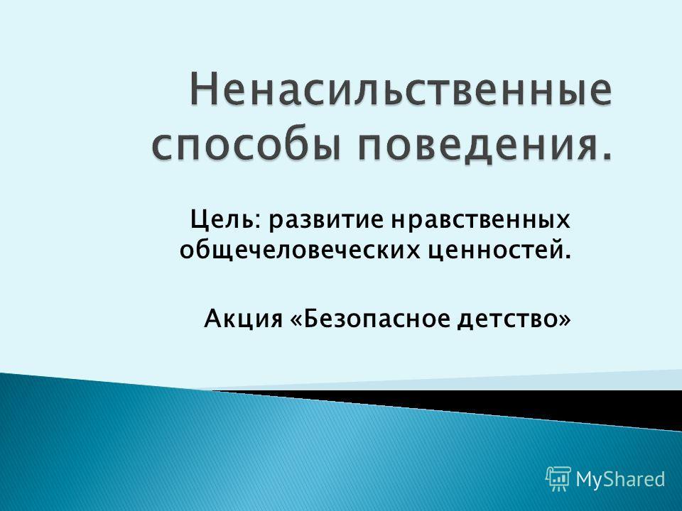 Цель: развитие нравственных общечеловеческих ценностей. Акция «Безопасное детство»