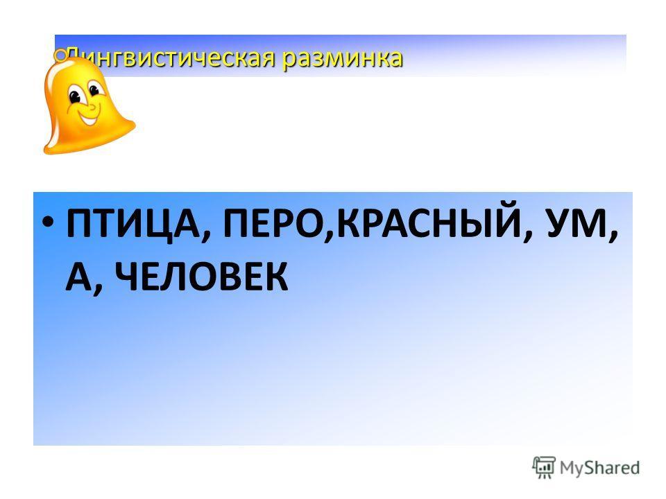 ПТИЦА, ПЕРО,КРАСНЫЙ, УМ, А, ЧЕЛОВЕК Лингвистическая разминка