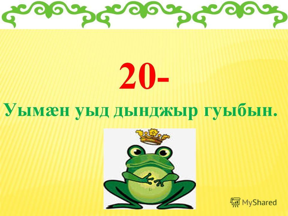 20- Уымæн уыд дынджыр гуыбын.