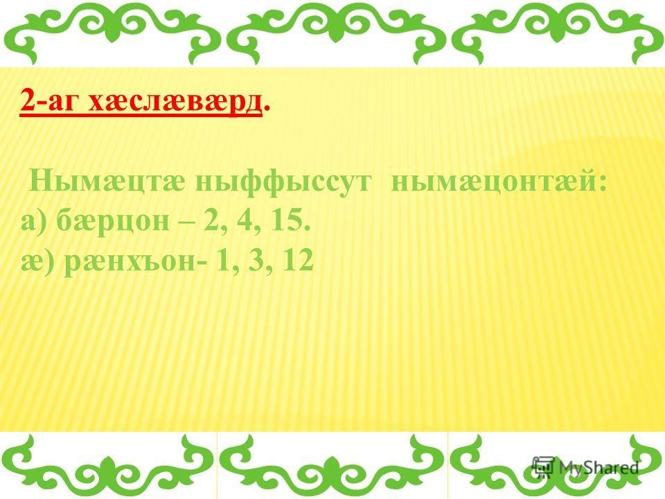 2-аг хæслæвæрд. Нымæцтæ ныффыссут нымæцонтæй: а) бæрцон – 2, 4, 15. æ) рæнхъон- 1, 3, 12