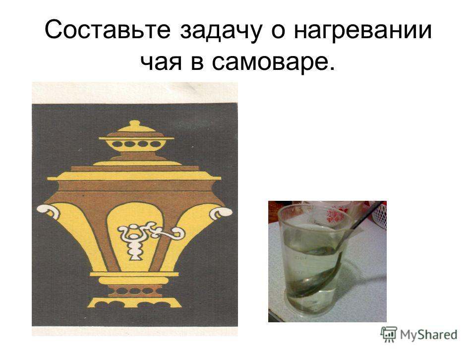 Составьте задачу о нагревании чая в самоваре.
