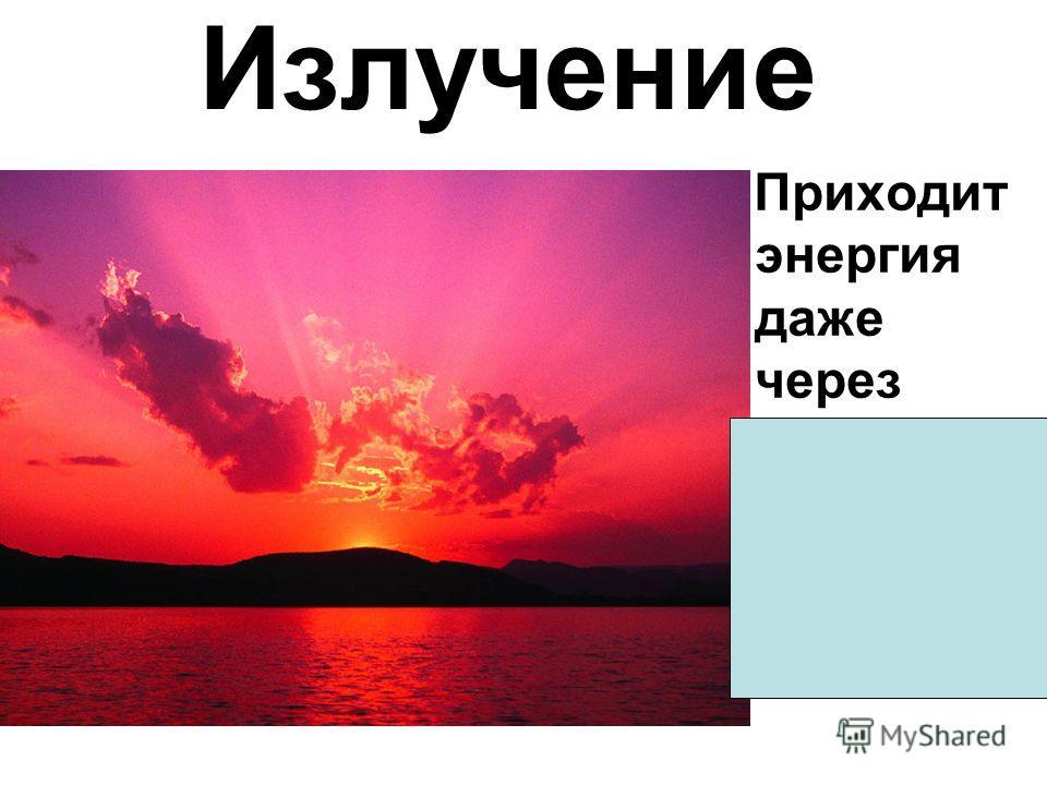 Излучение Приходит энергия даже через вакуум, например, от Солнца.