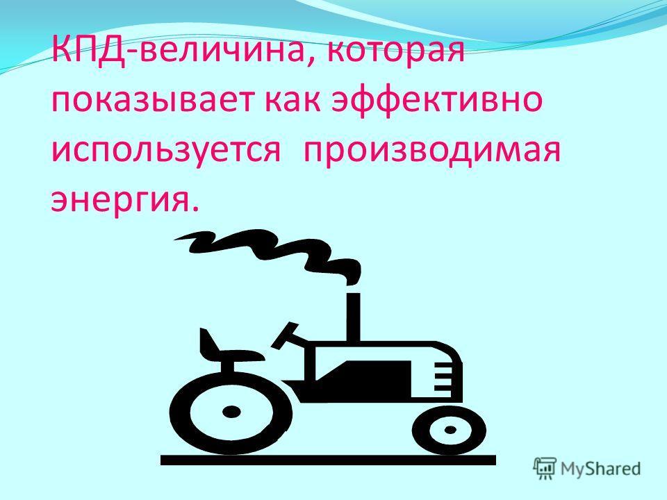 КПД-величина, которая показывает как эффективно используется производимая энергия.