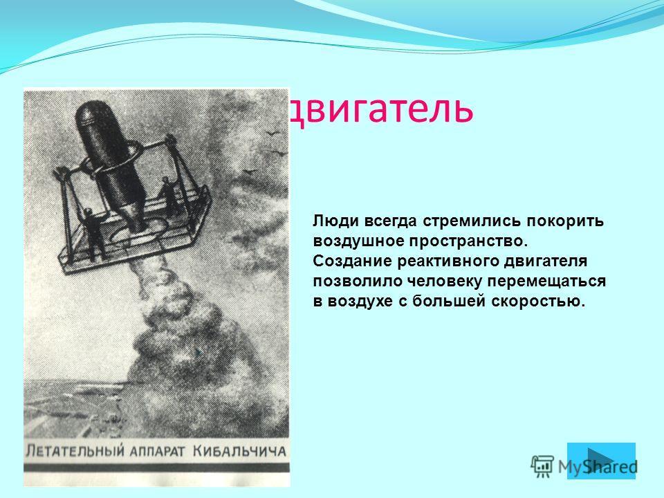 Реактивный двигатель Люди всегда стремились покорить воздушное пространство. Создание реактивного двигателя позволило человеку перемещаться в воздухе с большей скоростью.
