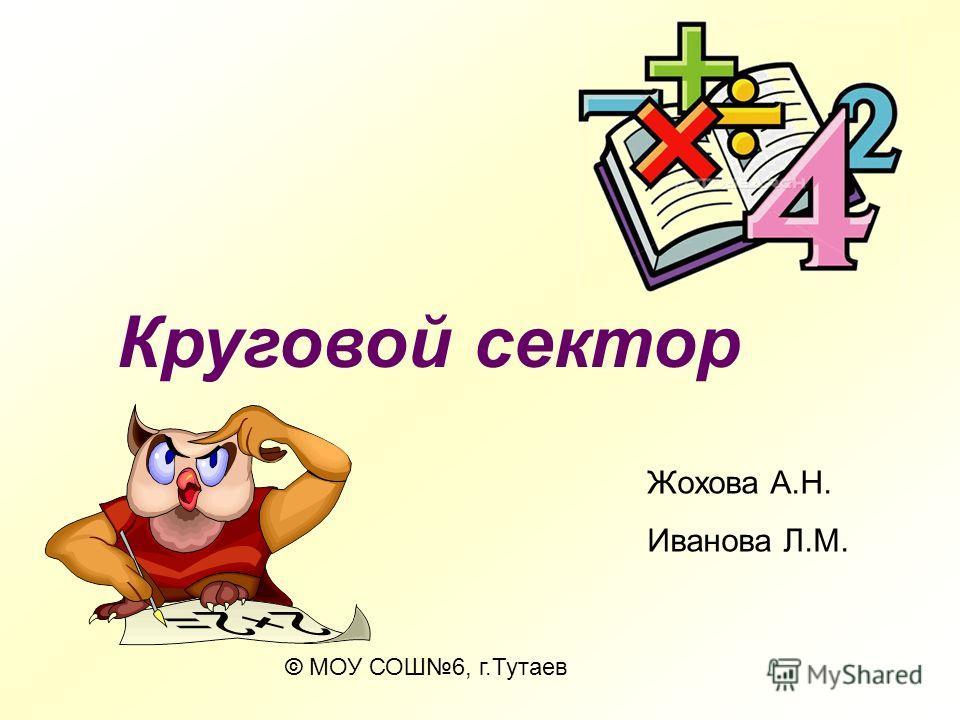 © МОУ СОШ6, г.Тутаев Жохова А.Н. Иванова Л.М. Круговой сектор
