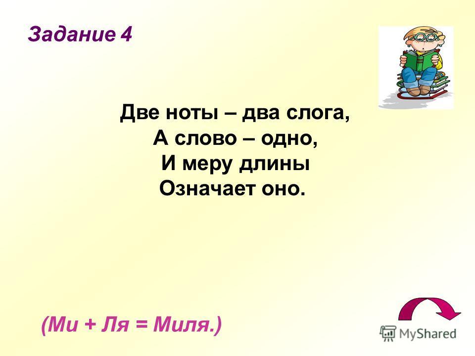 Задание 4 (Ми + Ля = Миля.) Две ноты – два слога, А слово – одно, И меру длины Означает оно.