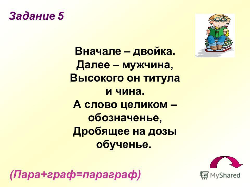 Задание 5 (Пара+граф=параграф) Вначале – двойка. Далее – мужчина, Высокого он титула и чина. А слово целиком – обозначенье, Дробящее на дозы обученье.