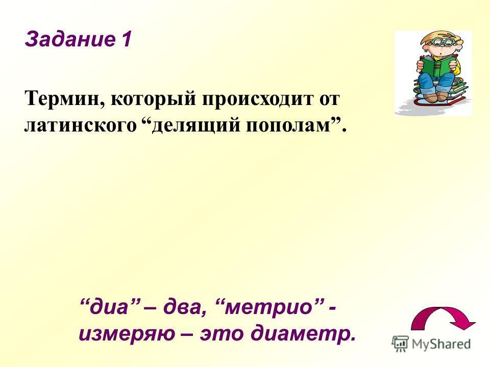 Задание 1 Термин, который происходит от латинского делящий пополам. диа – два, метрио - измеряю – это диаметр.