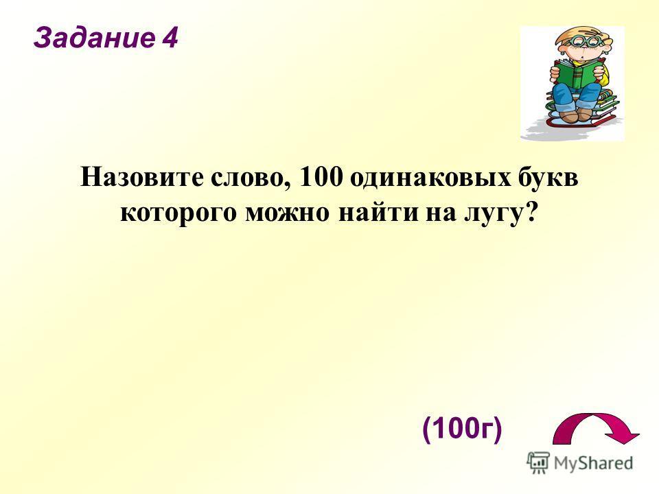 Задание 4 (100г) Назовите слово, 100 одинаковых букв которого можно найти на лугу?