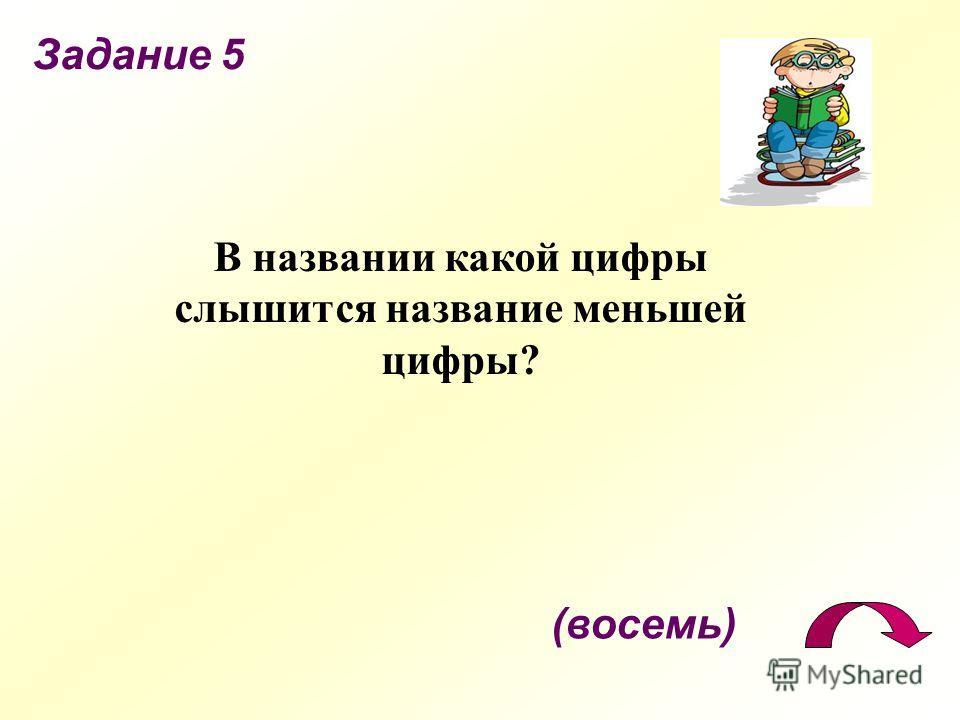 Задание 5 (восемь) В названии какой цифры слышится название меньшей цифры?