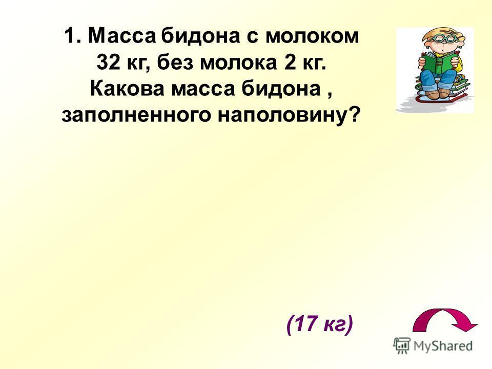 (17 кг) 1. Масса бидона с молоком 32 кг, без молока 2 кг. Какова масса бидона, заполненного наполовину?
