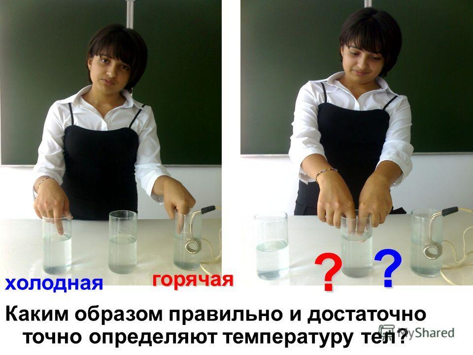Каким образом правильно и достаточно точно определяют температуру тел? холодная горячая ? ?