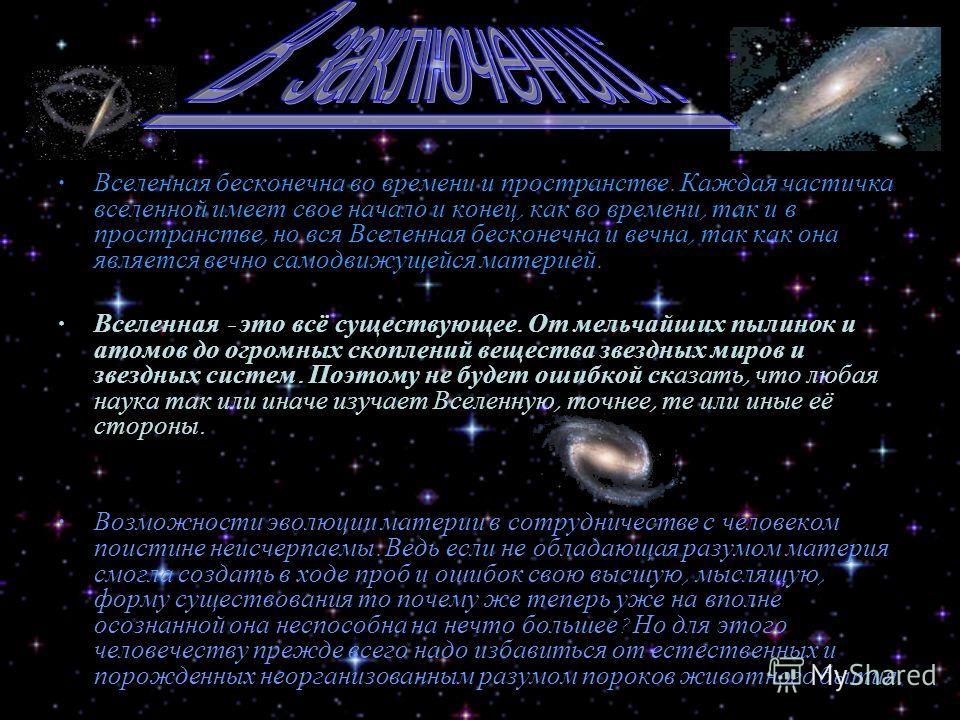 Вселенная бесконечна во времени и пространстве. Каждая частичка вселенной имеет свое начало и конец, как во времени, так и в пространстве, но вся Вселенная бесконечна и вечна, так как она является вечно самодвижущейся материей. Вселенная - это всё су