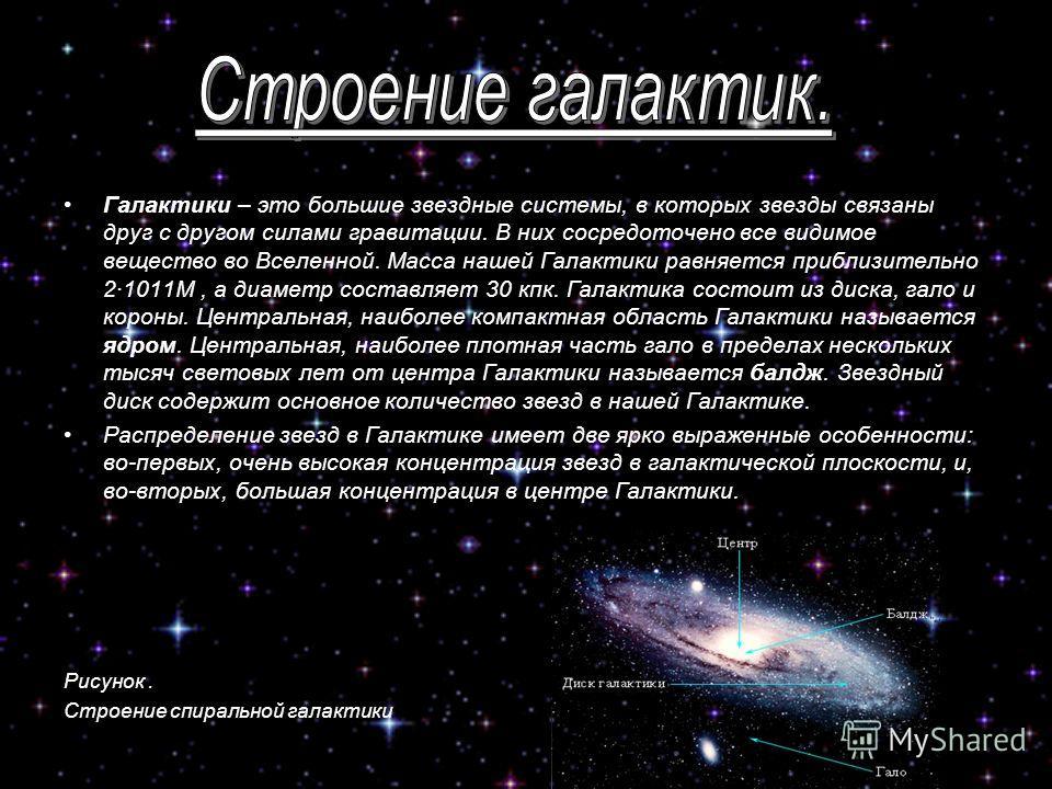 Галактики – это большие звездные системы, в которых звезды связаны друг с другом силами гравитации. В них сосредоточено все видимое вещество во Вселенной. Масса нашей Галактики равняется приблизительно 2·1011M, а диаметр составляет 30 кпк. Галактика