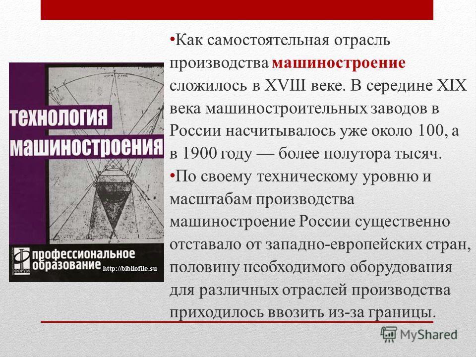 Как самостоятельная отрасль производства машиностроение сложилось в XVIII веке. В середине XIX века машиностроительных заводов в России насчитывалось уже около 100, а в 1900 году –– более полутора тысяч. По своему техническому уровню и масштабам прои