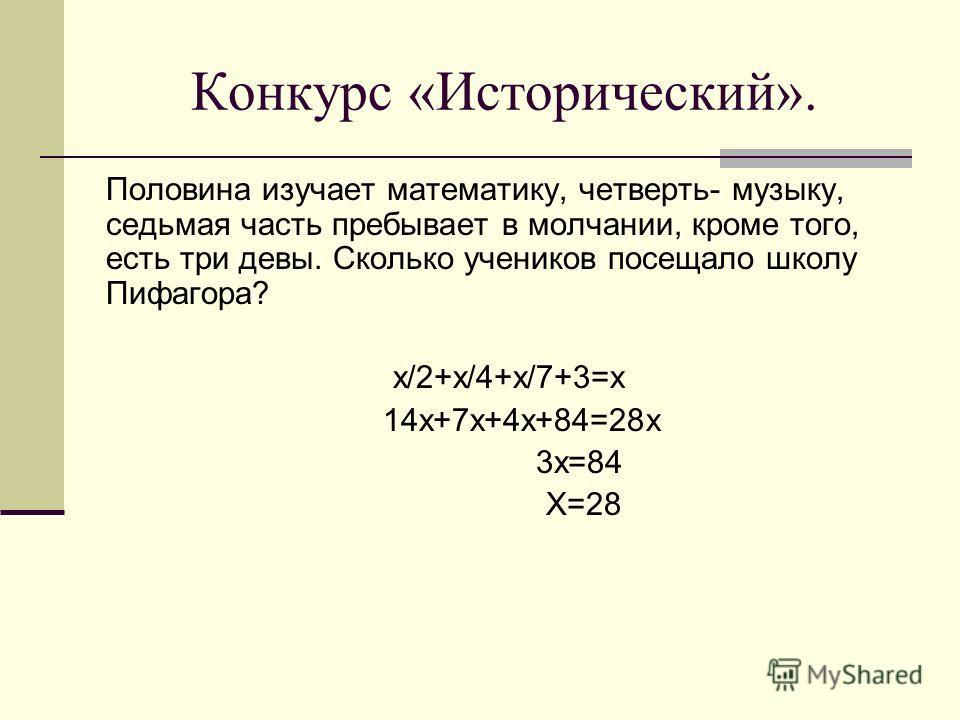 Конкурс «Исторический». Половина изучает математику, четверть- музыку, седьмая часть пребывает в молчании, кроме того, есть три девы. Сколько учеников посещало школу Пифагора? х/2+х/4+х/7+3=х 14х+7х+4х+84=28х 3х=84 Х=28