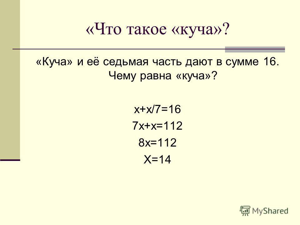 «Что такое «куча»? «Куча» и её седьмая часть дают в сумме 16. Чему равна «куча»? х+х/7=16 7х+х=112 8х=112 Х=14