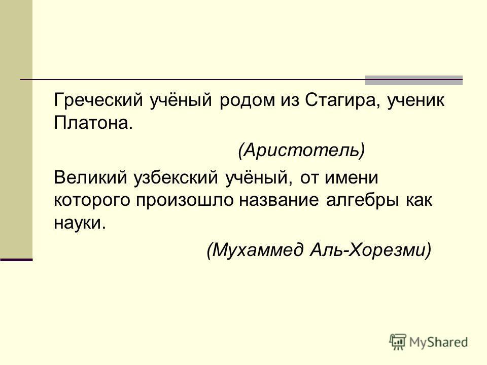 Греческий учёный родом из Стагира, ученик Платона. (Аристотель) Великий узбекский учёный, от имени которого произошло название алгебры как науки. (Мухаммед Аль-Хорезми)