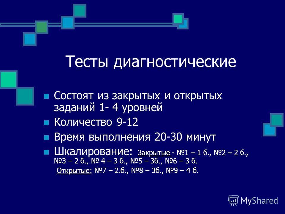 Тесты диагностические Состоят из закрытых и открытых заданий 1- 4 уровней Количество 9-12 Время выполнения 20-30 минут Шкалирование: Закрытые - 1 – 1 б., 2 – 2 б., 3 – 2 б., 4 – 3 б., 5 – 3б., 6 – 3 б. Открытые: 7 – 2.б., 8 – 3б., 9 – 4 б.