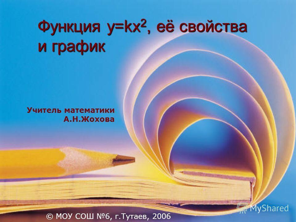 Функция y=kx 2, её свойства и график Учитель математики А.Н.Жохова © МОУ СОШ 6, г.Тутаев, 2006