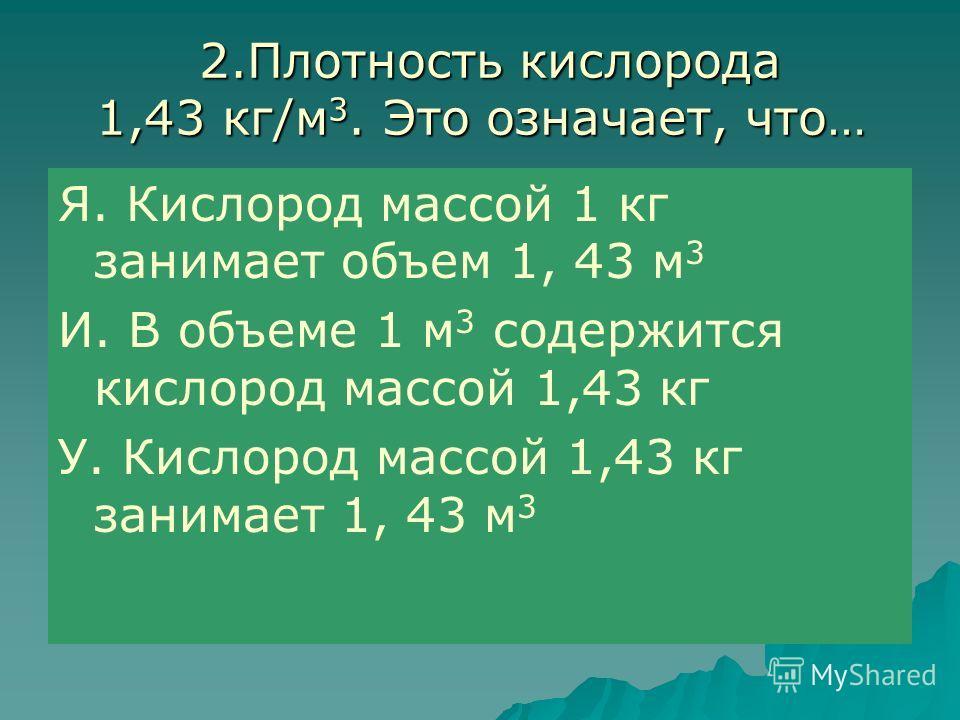 2.Плотность кислорода 1,43 кг/м 3. Это означает, что… 2.Плотность кислорода 1,43 кг/м 3. Это означает, что… Я. Кислород массой 1 кг занимает объем 1, 43 м 3 И. В объеме 1 м 3 содержится кислород массой 1,43 кг У. Кислород массой 1,43 кг занимает 1, 4