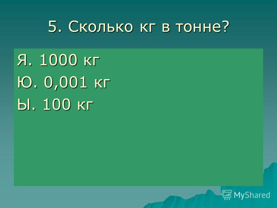 5. Сколько кг в тонне? Я. 1000 кг Ю. 0,001 кг Ы. 100 кг