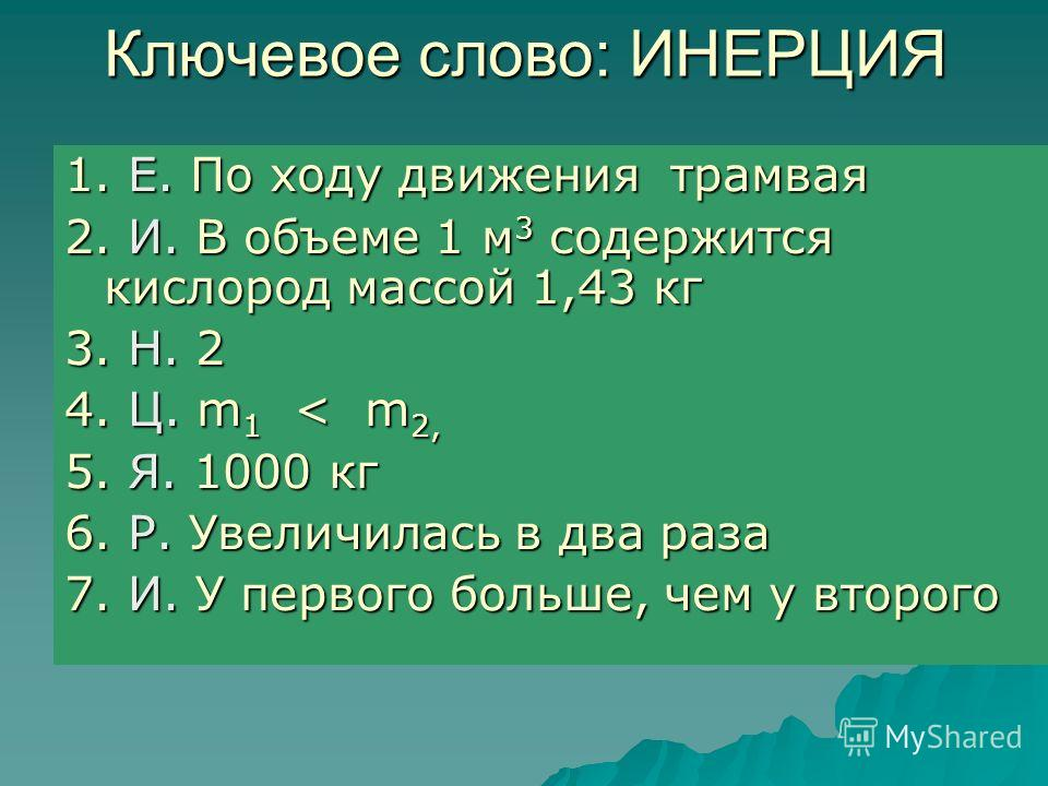 Ключевое слово: ИНЕРЦИЯ 1. Е. По ходу движения трамвая 2. И. В объеме 1 м 3 содержится кислород массой 1,43 кг 3. Н. 2 4. Ц. m 1 < m 2, 5. Я. 1000 кг 6. Р. Увеличилась в два раза 7. И. У первого больше, чем у второго