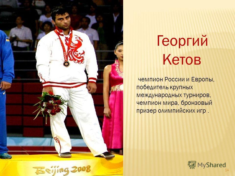 14 Георгий Кетов чемпион России и Европы, победитель крупных международных турниров, чемпион мира, бронзовый призер олимпийских игр.