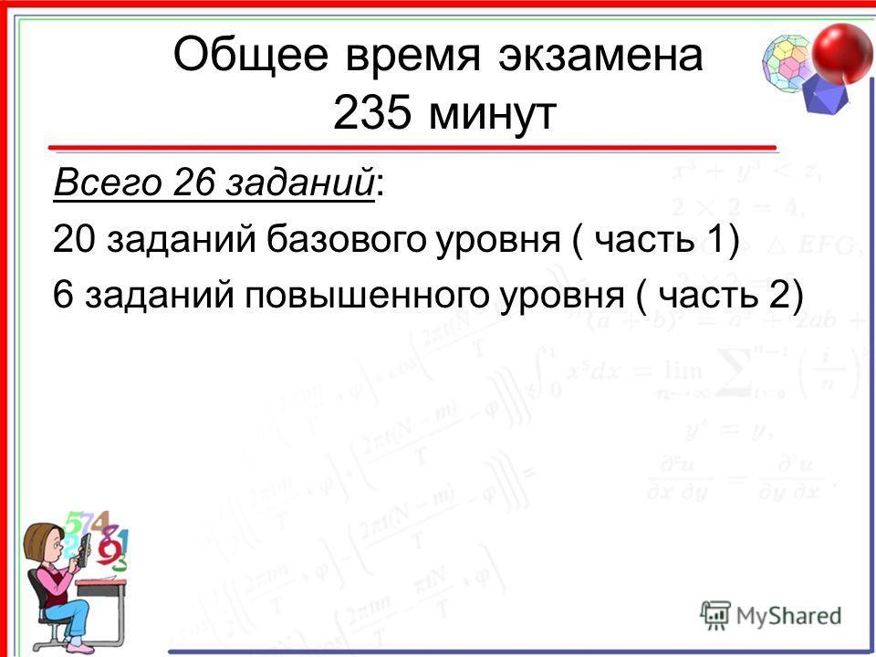 Общее время экзамена 235 минут Всего 26 заданий: 20 заданий базового уровня ( часть 1) 6 заданий повышенного уровня ( часть 2)