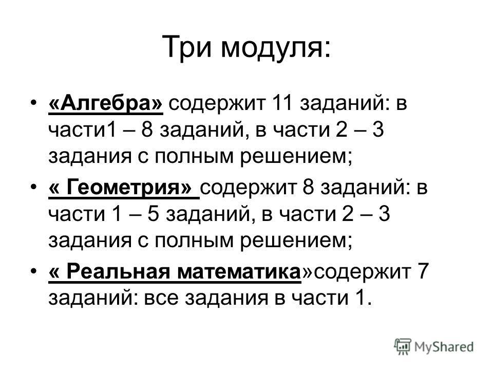 Три модуля: «Алгебра» содержит 11 заданий: в части1 – 8 заданий, в части 2 – 3 задания с полным решением; « Геометрия» содержит 8 заданий: в части 1 – 5 заданий, в части 2 – 3 задания с полным решением; « Реальная математика»содержит 7 заданий: все з